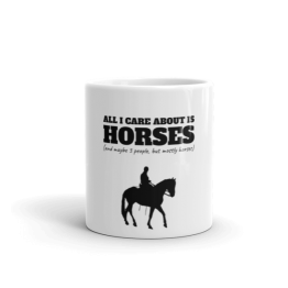All I Care About Is Horses (And Maybe 3 People, But Mostly Horses) Limited Edition Mug
