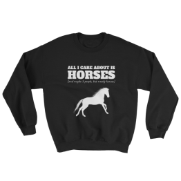 All I Care About Is Horses (And Maybe 3 People, But Mostly Horses) Unisex Sweatshirt