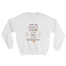 My Favorite Season Is The Fall Of The Patriarchy Sweatshirt