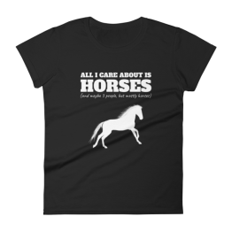 All I Care About Is Horses (And Maybe 3 People, But Mostly Horses) Limited Edition Women's T-shirt
